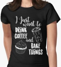 I Just Want To Drink Coffee & Bake Things Womens Fitted T-Shirt