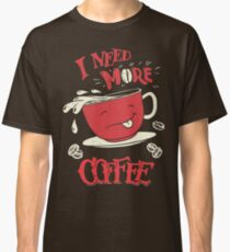 I Need More Coffee Classic T-Shirt