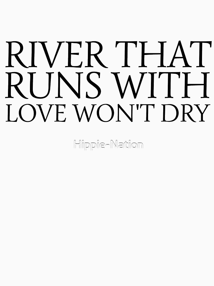 river that runs with love wont dry inspirational quotes emotional song lyrics swans valentines day romance romantic cool t shirts by Hippie-Nation