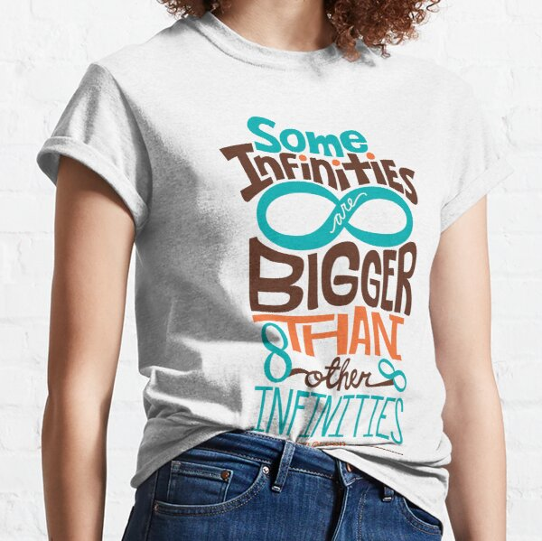 Some Infinities are Bigger Than Other Infinities Classic T-Shirt