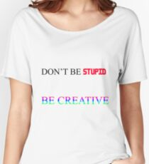 Don't be Stupid, be Creative Women's Relaxed Fit T-Shirt
