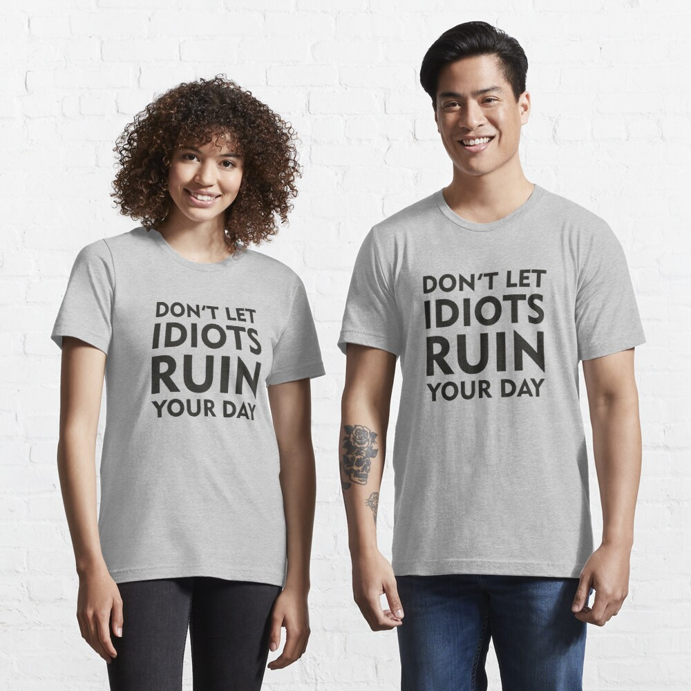 Don't Let Idiots Ruin Your Day Essential T-Shirt