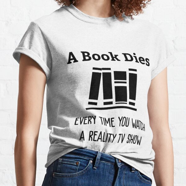 A Book Dies Every Time You Watch Reality Tv Classic T-Shirt