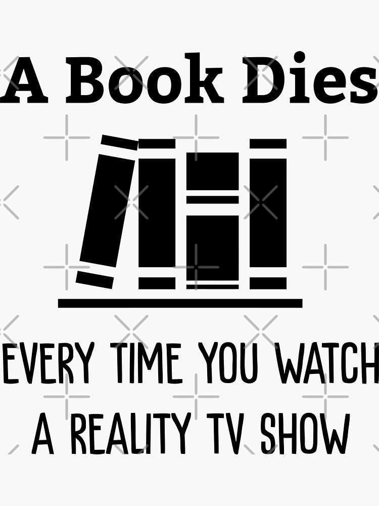 A Book Dies Every Time You Watch Reality Tv by goldshiper