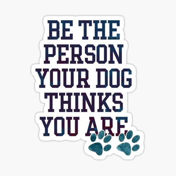 Be The Person Your Dog Thinks You Are Sticker