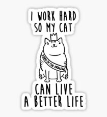 i work hard so my cat can live a better life Sticker
