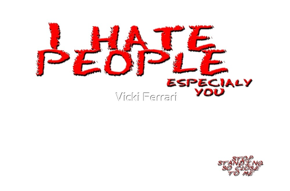 I Hate People © Vicki Ferrari by Vicki Ferrari