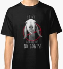 I Ain't Afraid of No Goats! Classic T-Shirt