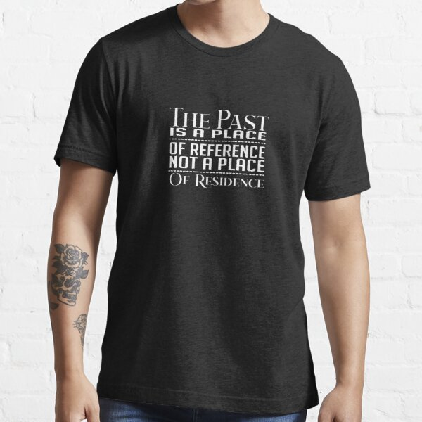 The Past Is A Place Of Reference Not A Place Of Residence Essential T-Shirt