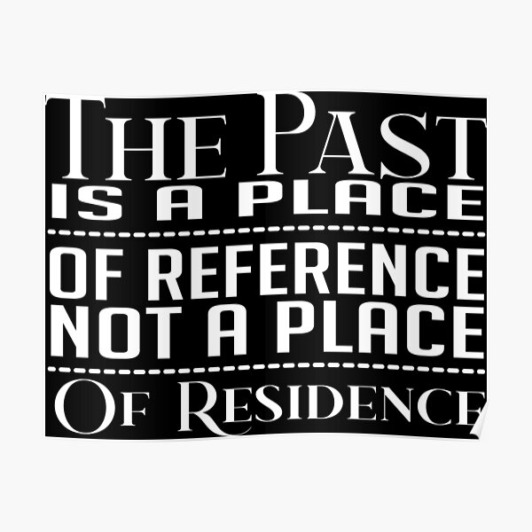 The Past Is A Place Of Reference Not A Place Of Residence Poster