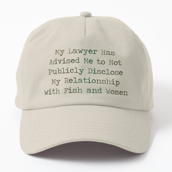 """""""My lawyer has advised me to not publicly disclose my relationship with fish and women"""" Dad Hat"""