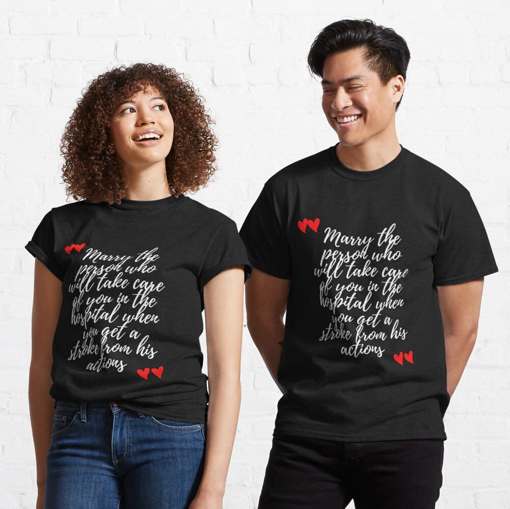 Marry the person who will take care of you in the hospital when you get a stroke from his actions  Classic T-Shirt