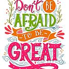 Don't be afraid to be great  by Julia Henze