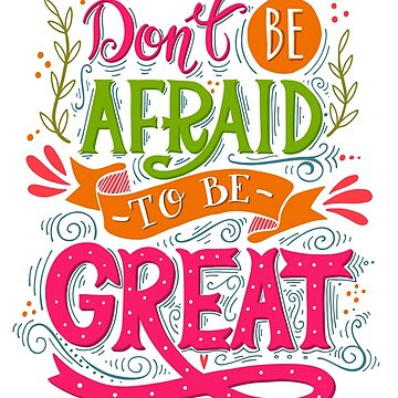 Don't be afraid to be great  by BlueInkStudio
