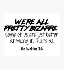 We're all pretty bizarre - The Breakfast Club Photographic Print