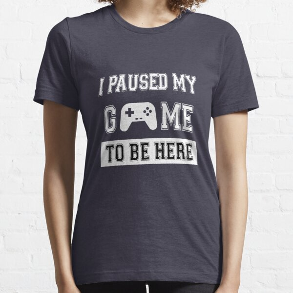 I PAUSED MY GAME TO BE HERE T-shirt essentiel