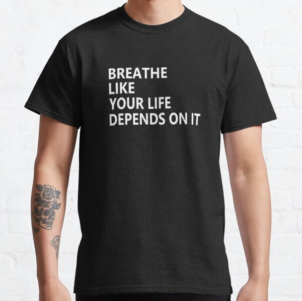 Breathe like your life depends on it (3) Classic T-Shirt