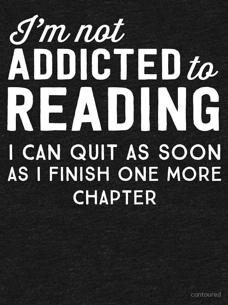 I'm not addicted to reading. I can quit as soon as I finish one more chapter by contoured