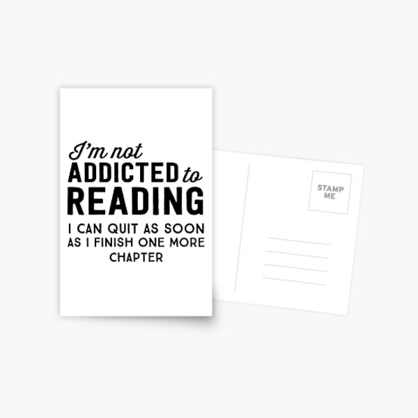 I'm not addicted to reading. I can quit as soon as I finish one more chapter Postcard