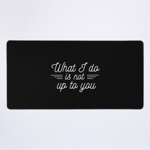 What I Do Is Not Up To You Feminist Quote Desk Mat