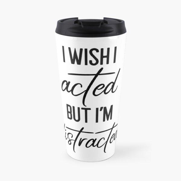 I Wish I Acted But I'm Distracted Travel Mug