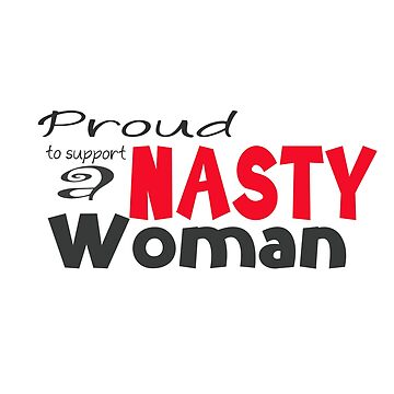 Proud to support a Nasty Woman - Hillary Clinton! by LouiseGrant