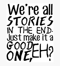 """""""We're all stories in the end. Just make it a good one, eh?"""" Photographic Print"""