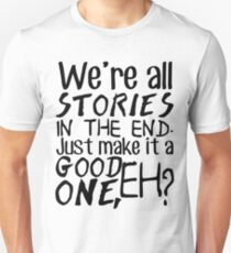 """We're all stories in the end. Just make it a good one, eh?"" T-Shirt"