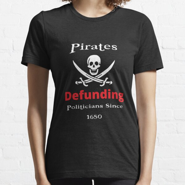 Pirates Defunding Politicians since 1650 Essential T-Shirt