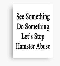 See Something Do Something Let's Stop Hamster Abuse  Canvas Print