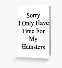Sorry I Only Have Time For My Hamsters  Greeting Card
