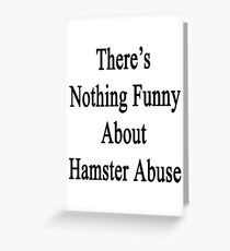 There's Nothing Funny About Hamster Abuse  Greeting Card