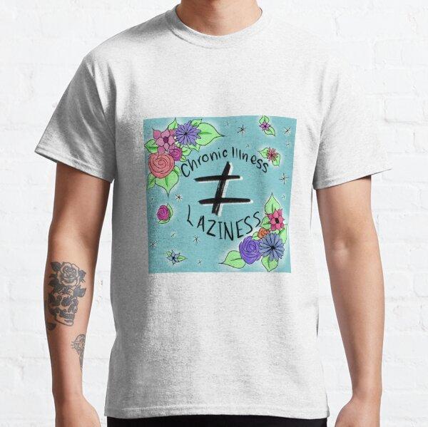Chronic Illness does not equal Laziness.  Classic T-Shirt