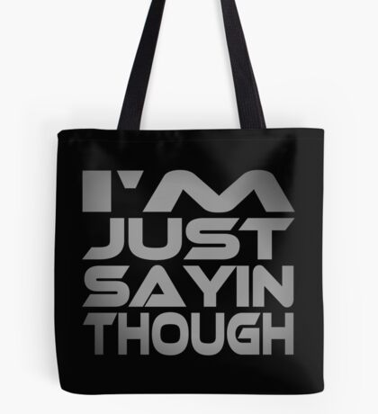 I'm Just Sayin Though Tote Bag