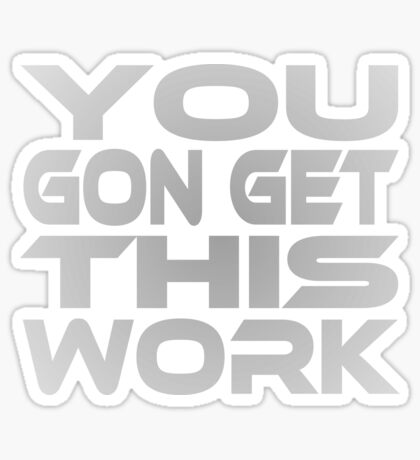You Gon Get This Work Sticker