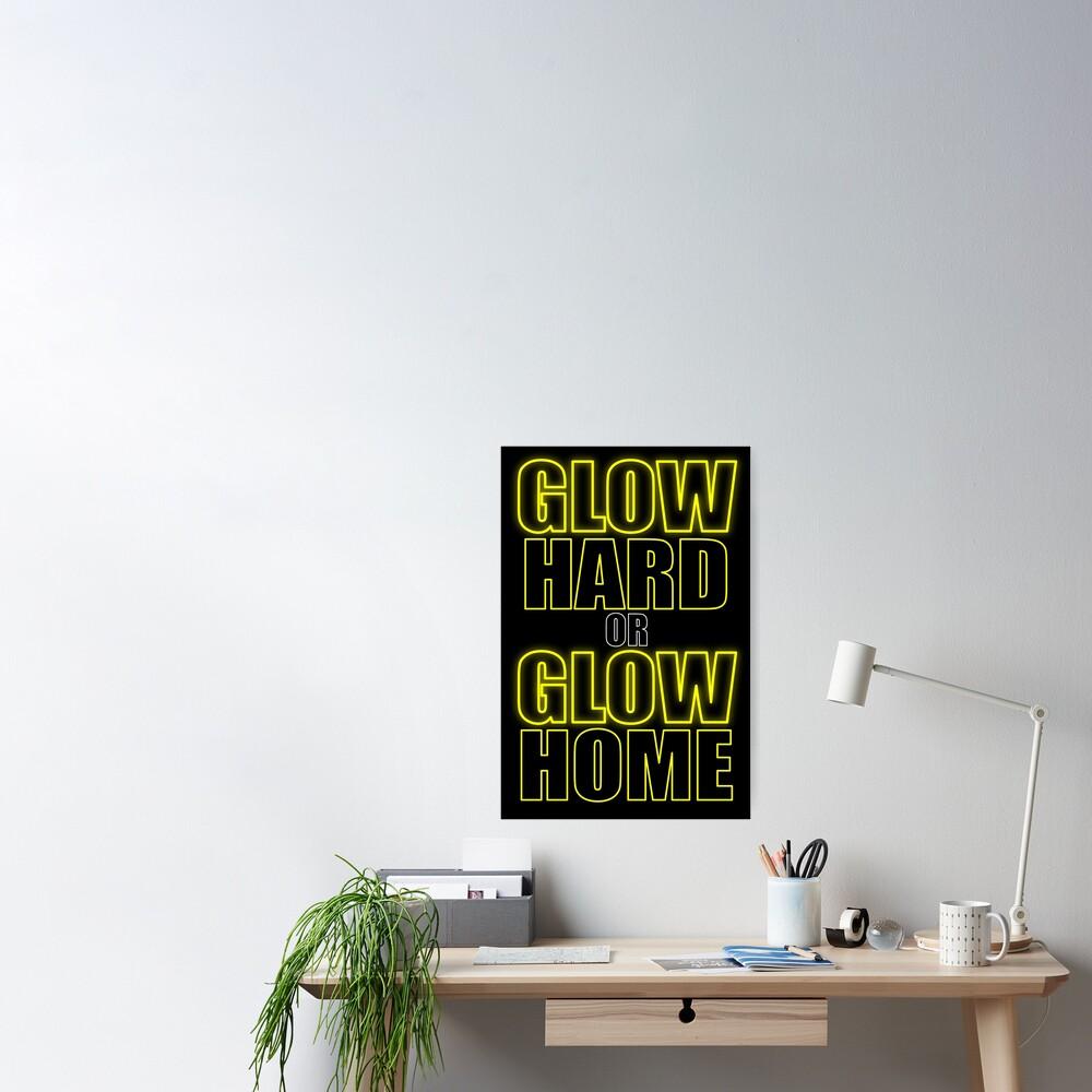 Glow Hard or Glow Home Yellow Poster