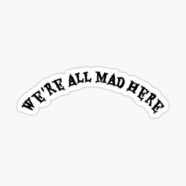 we´re all mad here.  Sticker