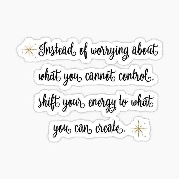 Instead of worrying about what you cannot control, shift your energy to what you can create. Sticker