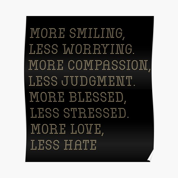 More smiling, less worrying. More compassion, less judgment. More blessed, less stressed. More love, less hate Poster