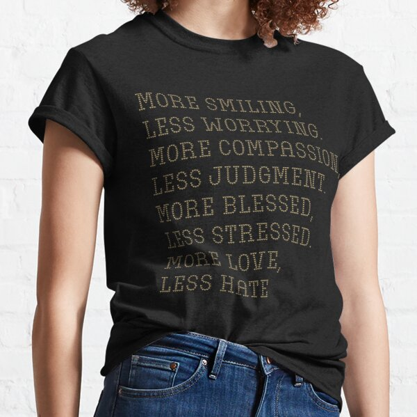 More smiling, less worrying. More compassion, less judgment. More blessed, less stressed. More love, less hate Classic T-Shirt