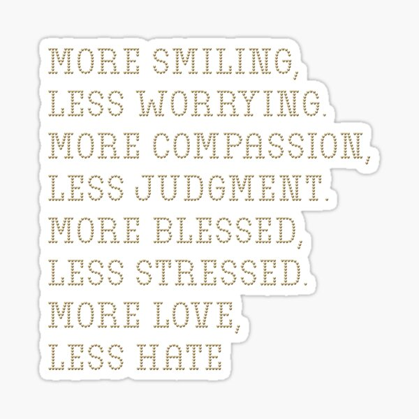 More smiling, less worrying. More compassion, less judgment. More blessed, less stressed. More love, less hate Sticker