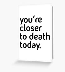 You're closer to death today! Greeting Card