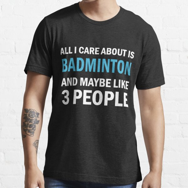 All I Care About is Badminton And Maybe Like 3 People Essential T-Shirt