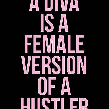 A DIVA IS A FEMALE VERSION OF A HUSTLER by funkythings