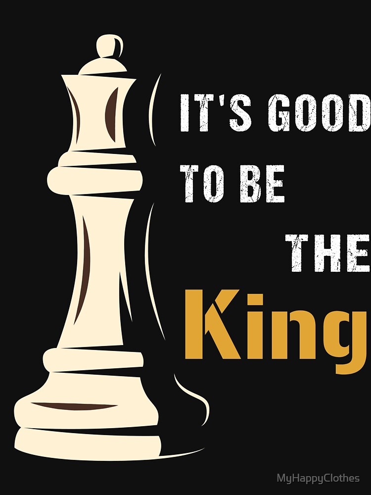 It's Good to be the King in Chess, cool chess player, gift for chess lovers by MyHappyClothes