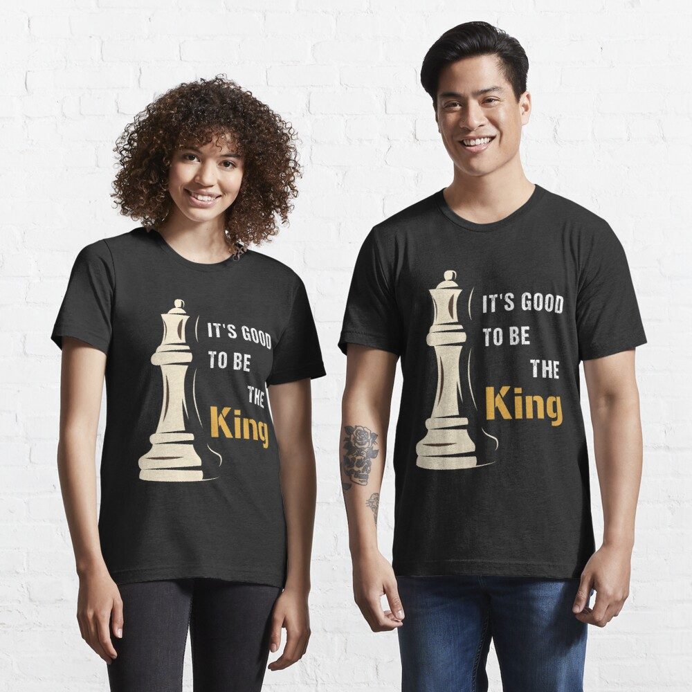 It's Good to be the King in Chess, cool chess player, gift for chess lovers Essential T-Shirt
