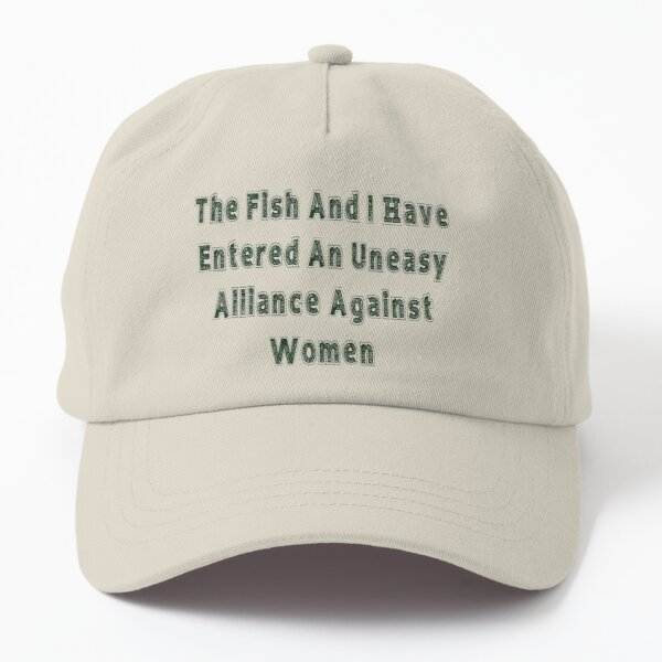 """""""The Fish And I Have Entered An Uneasy Alliance Against Women"""" Dad Hat"""