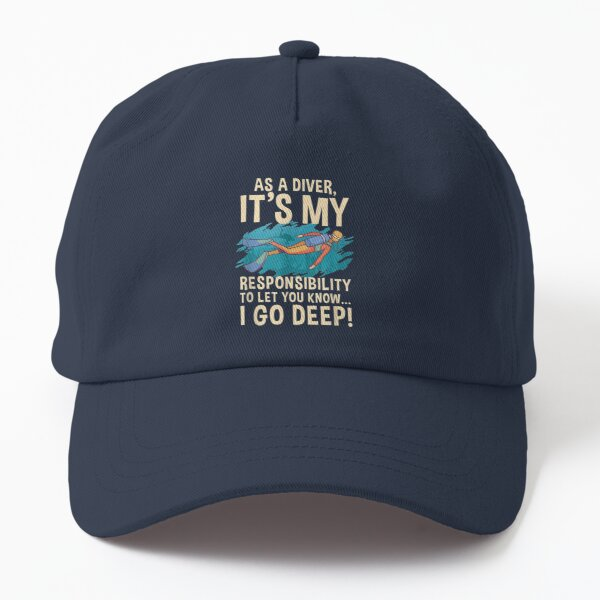 As A Diver Its My Responsibility To Let You Know I Go Deep  Dad Hat
