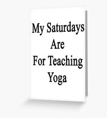 My Saturdays Are For Teaching Yoga Greeting Card