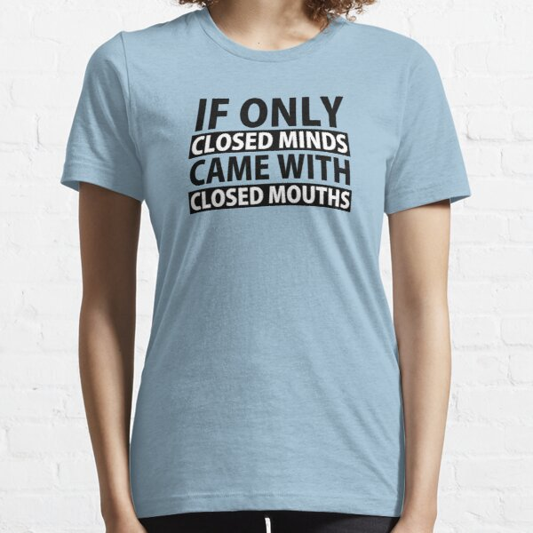 If Only Closed Minds Came with Closed Mouths Essential T-Shirt